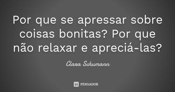 Por que se apressar sobre coisas bonitas? Por que não relaxar e apreciá-las?... Frase de Clara Schumann.