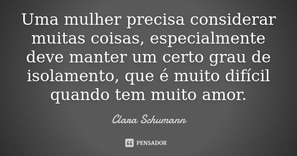 Uma mulher precisa considerar muitas coisas, especialmente deve manter um certo grau de isolamento, que é muito difícil quando tem muito amor.... Frase de Clara Schumann.