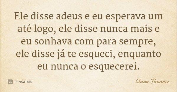 Ele disse adeus e eu esperava um até logo, ele disse nunca mais e eu sonhava com para sempre, ele disse já te esqueci, enquanto eu nunca o esquecerei.... Frase de Clara Tavares.