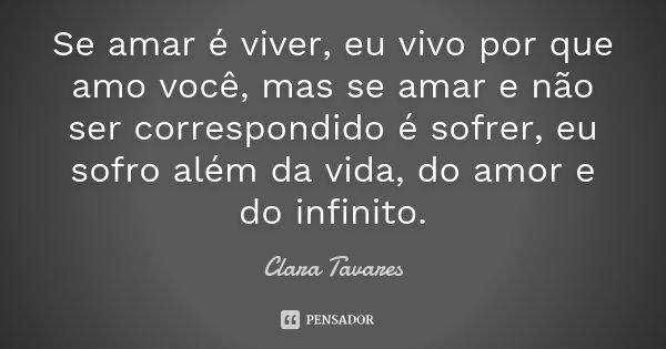 Se amar é viver, eu vivo por que amo você, mas se amar e não ser correspondido é sofrer, eu sofro além da vida, do amor e do infinito.... Frase de Clara Tavares.