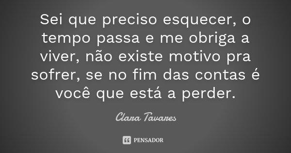Sei que preciso esquecer, o tempo passa e me obriga a viver, não existe motivo pra sofrer, se no fim das contas é você que está a perder.... Frase de Clara Tavares.
