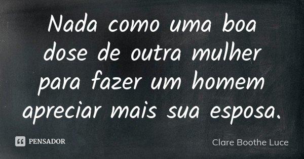 Nada como uma boa dose de outra mulher para fazer um homem apreciar mais sua esposa.... Frase de Clare Boothe Luce.