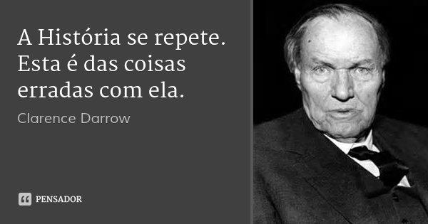 A História se repete. Esta é das coisas erradas com ela.... Frase de Clarence Darrow.
