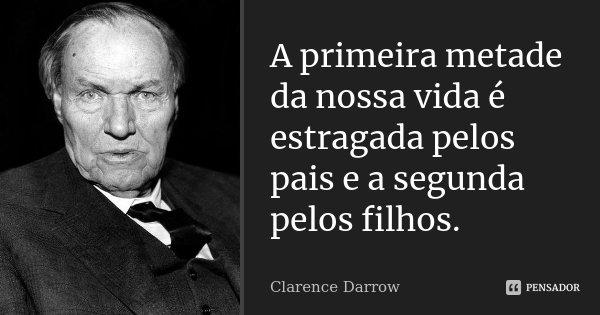 A primeira metade da nossa vida é estragada pelos pais e a segunda pelos filhos.... Frase de Clarence Darrow.