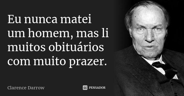 Eu nunca matei um homem, mas li muitos obituários com muito prazer.... Frase de Clarence Darrow.