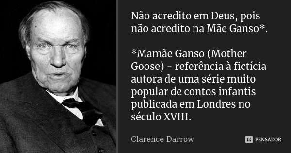 Não acredito em Deus, pois não acredito na Mãe Ganso*. *Mamãe Ganso (Mother Goose) - referência à fictícia autora de uma série muito popular de contos infantis ... Frase de Clarence Darrow.