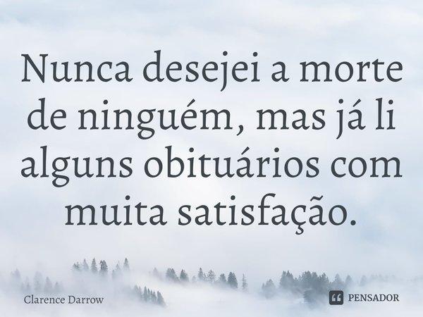 Nunca desejei a morte de ninguém, mas já li alguns obituários com muita satisfação.... Frase de Clarence Darrow.