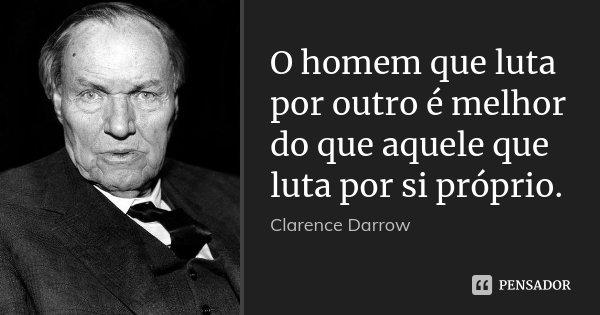 O homem que luta por outro é melhor do que aquele que luta por si próprio.... Frase de Clarence Darrow.