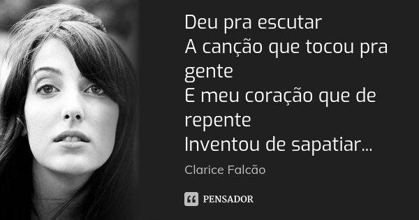 Deu pra escutar A canção que tocou pra gente E meu coração que de repente Inventou de sapatiar...... Frase de Clarice Falcão.