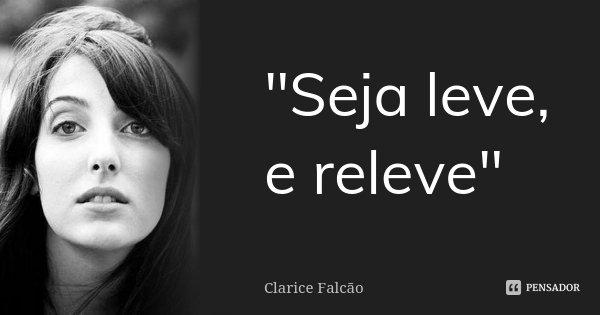 """""""Seja leve, e releve""""... Frase de Clarice Falcão."""