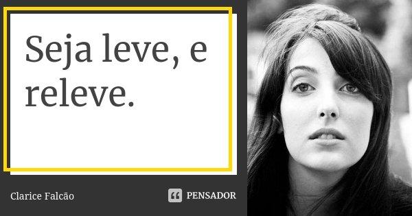 """"""" Seja leve, e releve.""""... Frase de Clarice Falcão.."""