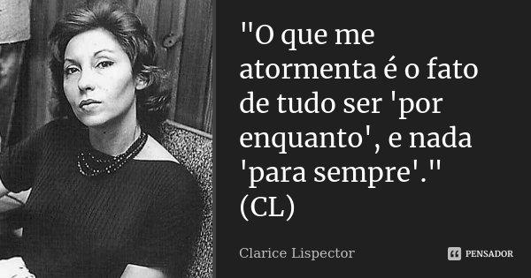 """O que me atormenta é o fato de tudo ser 'por enquanto', e nada 'para sempre'."" (CL)... Frase de Clarice Lispector."