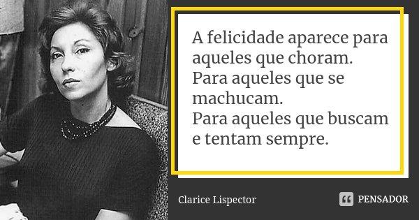 A felicidade aparece para aqueles que choram. Para aqueles que se machucam. Para aqueles que buscam e tentam sempre.... Frase de Clarice Lispector.