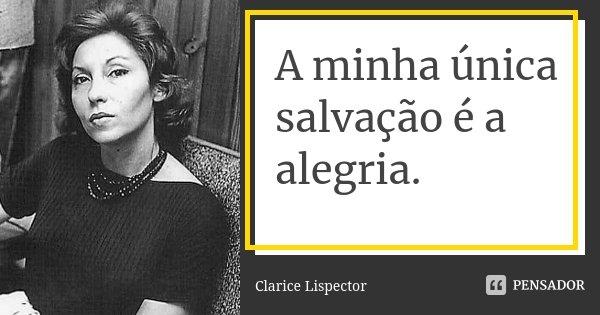 A minha única salvação é a alegria.... Frase de Clarice Lispector.