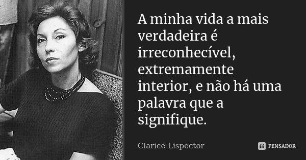 A minha vida a mais verdadeira é irreconhecível, extremamente interior, e não há uma palavra que a signifique.... Frase de Clarice Lispector.