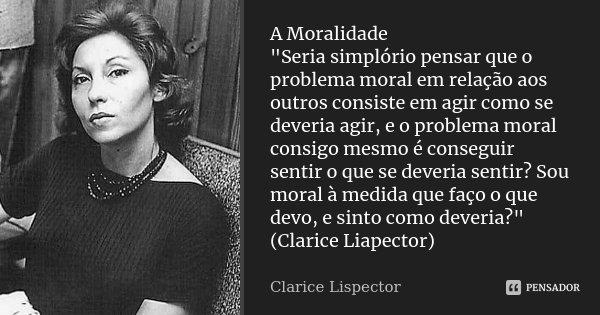"""A Moralidade """"Seria simplório pensar que o problema moral em relação aos outros consiste em agir como se deveria agir, e o problema moral consigo mesmo é c... Frase de Clarice Lispector."""