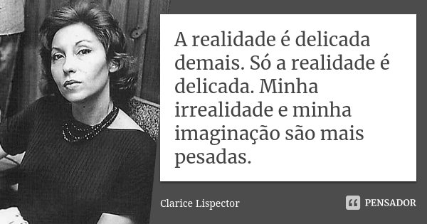 A realidade é delicada demais. Só a realidade é delicada. Minha irrealidade e minha imaginação são mais pesadas.... Frase de Clarice Lispector.