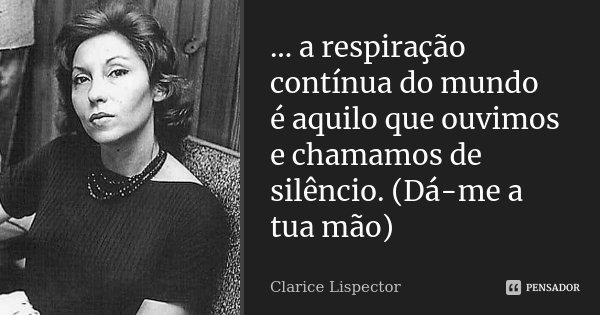 ... a respiração contínua do mundo é aquilo que ouvimos e chamamos de silêncio. (Dá-me a tua mão)... Frase de Clarice Lispector.