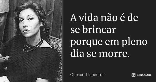 A vida não é de se brincar porque em pleno dia se morre.... Frase de Clarice Lispector.
