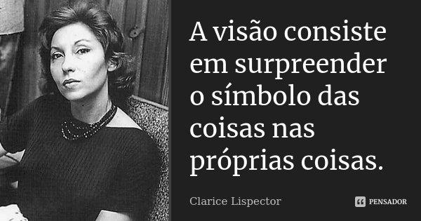 A visão consiste em surpreender o símbolo das coisas nas próprias coisas.... Frase de Clarice Lispector.