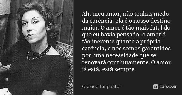 Ah, meu amor, não tenhas medo da carência: ela é o nosso destino maior. O amor é tão mais fatal do que eu havia pensado, o amor é tão inerente quanto a própria ... Frase de Clarice Lispector.