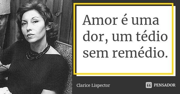 Amor é uma dor, um tédio sem remédio.... Frase de clarice lispector.