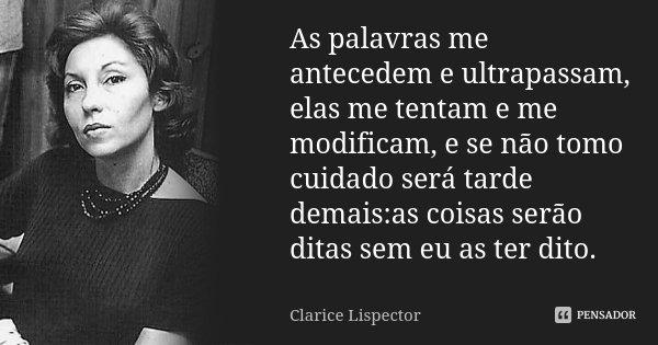 As palavras me antecedem e ultrapassam, elas me tentam e me modificam, e se não tomo cuidado será tarde demais:as coisas serão ditas sem eu as ter dito.... Frase de Clarice Lispector.