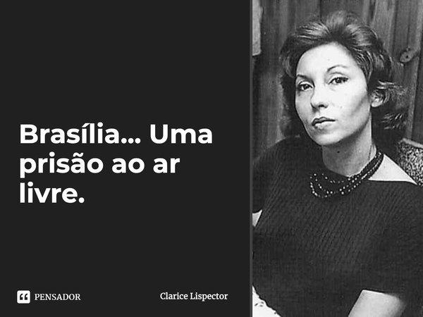 Brasília…Uma prisão ao ar livre.... Frase de Clarice Lispector.