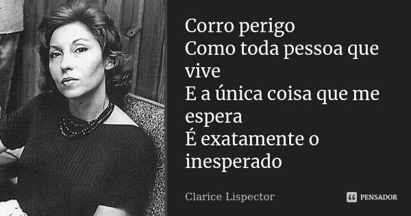 Corro perigo Como toda pessoa que vive E a única coisa que me espera É exatamente o inesperado... Frase de Clarice Lispector.