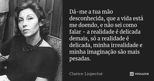 Dá-me a tua mão desconhecida, que a vida está me doendo, e não sei como falar - a realidade é delicada demais, só a realidade é delicada, minha irrealidade e mi... Frase de Clarice Lispector.