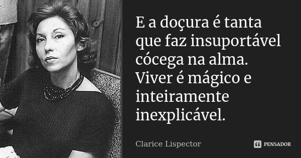 E a doçura é tanta que faz insuportável cócega na alma. Viver é mágico e inteiramente inexplicável.... Frase de Clarice Lispector.
