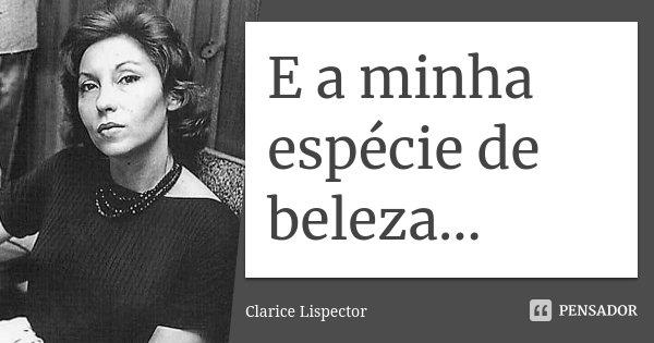 E a minha espécie de beleza...... Frase de Clarice Lispector.