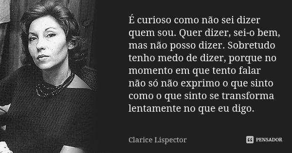 É curioso como não sei dizer quem sou. Quer dizer, sei-o bem, mas não posso dizer. Sobretudo tenho medo de dizer, porque no momento em que tento falar não só nã... Frase de Clarice Lispector.