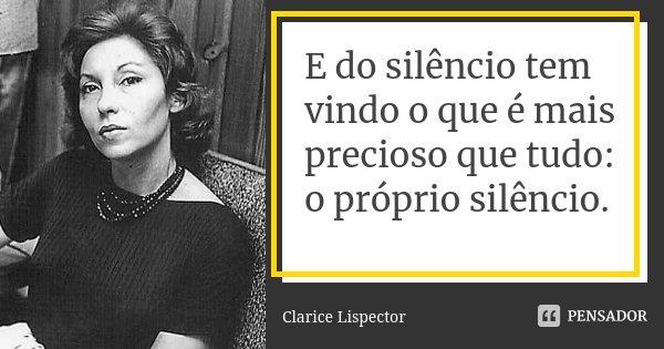 E do silêncio tem vindo o que é mais precioso que tudo: o próprio silêncio.... Frase de Clarice Lispector.