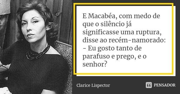 E Macabéa, com medo de que o silêncio já significasse uma ruptura, disse ao recém-namorado: - Eu gosto tanto de parafuso e prego, e o senhor?... Frase de Clarice Lispector.
