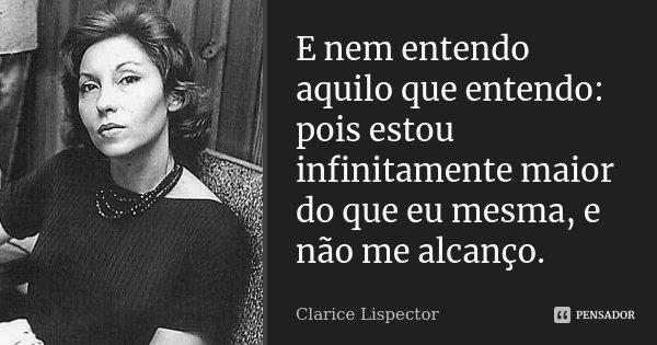 E nem entendo aquilo que entendo: pois estou infinitamente maior do que eu mesma, e não me alcanço.... Frase de Clarice Lispector.