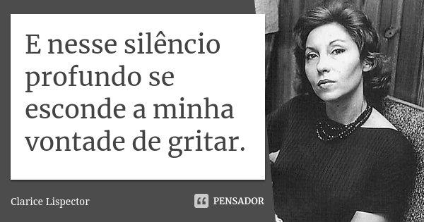 E nesse silêncio profundo se esconde a minha vontade de gritar.... Frase de Clarice Lispector.