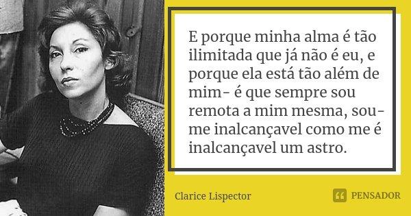 E porque minha alma é tão ilimitada que já não é eu, e porque ela está tão além de mim- é que sempre sou remota a mim mesma, sou-me inalcançavel como me é inalc... Frase de Clarice Lispector.