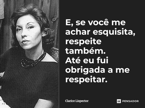 E se me achar esquisita, respeite também. até eu fui obrigada a me respeitar.... Frase de Clarice Lispector.