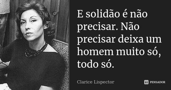 E solidão é não precisar. Não precisar deixa um homem muito só, todo só.... Frase de Clarice Lispector.