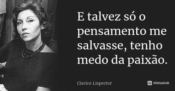 E talvez só o pensamento me salvasse, tenho medo da paixão. in A Paixão Segundo GH. Pág 15... Frase de Clarice Lispector.