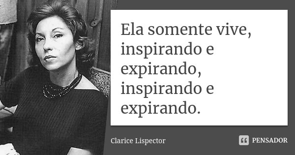 Ela somente vive, inspirando e expirando, inspirando e expirando.... Frase de Clarice Lispector.