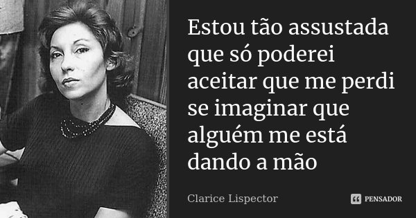 Estou tão assustada que só poderei aceitar que me perdi se imaginar que alguém me está dando a mão... Frase de Clarice Lispector.