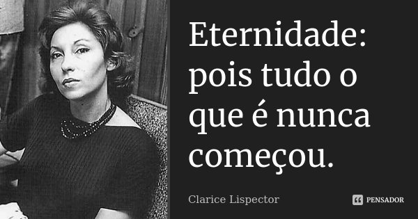 Eternidade: pois tudo o que é nunca começou.... Frase de Clarice Lispector.