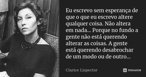 Eu escrevo sem esperança de que o que eu escrevo altere qualquer coisa. Não altera em nada... Porque no fundo a gente não está querendo alterar as coisas. A gen... Frase de Clarice Lispector.