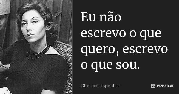 Eu não escrevo o que quero, escrevo o que sou.... Frase de Clarice Lispector.