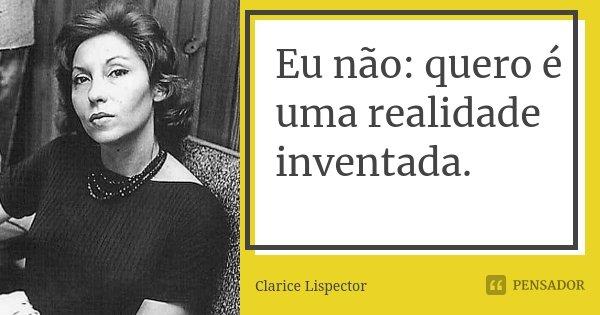 Eu não: quero é uma realidade inventada.... Frase de Clarice Lispector.