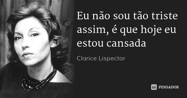 Eu não sou tão triste assim, é que hoje eu estou cansada... Frase de Clarice Lispector.
