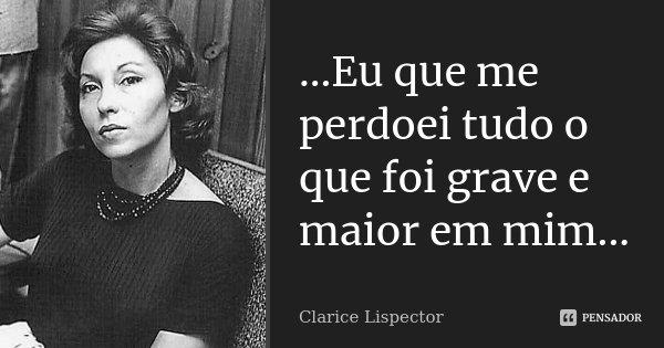...Eu que me perdoei tudo o que foi grave e maior em mim...... Frase de Clarice Lispector.