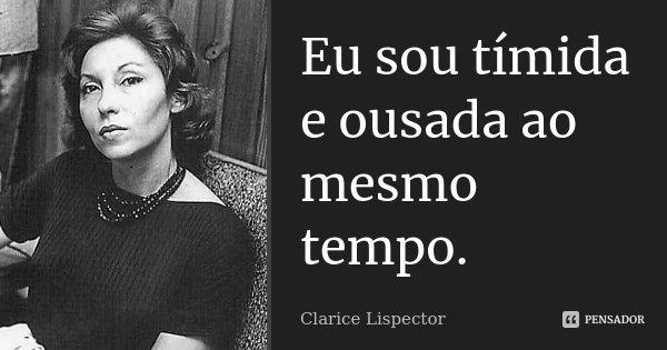 Eu sou tímida e ousada ao mesmo tempo.... Frase de Clarice Lispector.